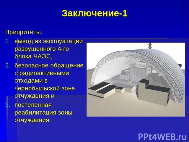 Заключение-1 Приоритеты: вывод из эксплуатации разрушенного 4-го блока ЧАЭС, безопасное обращение с радиоактивными отходами в чернобыльской зоне отчуждения и постепенная реабилитация зоны отчуждения .