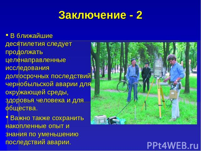 Заключение - 2 В ближайшие десятилетия следует продолжать целенаправленные исследования долгосрочных последствий чернобыльской аварии для окружающей среды, здоровья человека и для общества. Важно также сохранить накопленные опыт и знания по уменьшен…