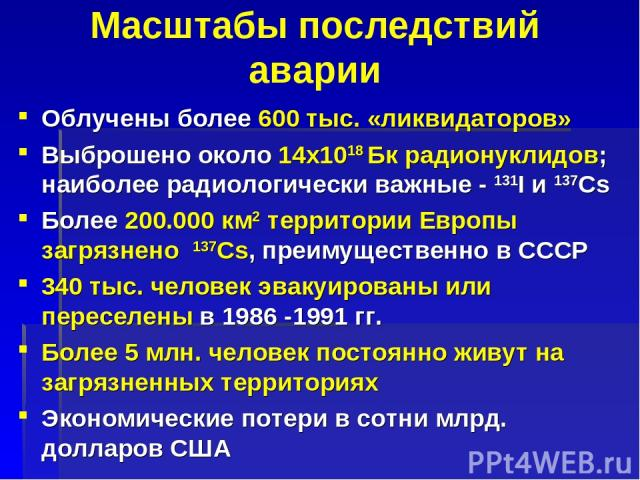 Масштабы последствий аварии Облучены более 600 тыс. «ликвидаторов» Выброшено около 14x1018 Бк радионуклидов; наиболее радиологически важные - 131I и 137Cs Более 200.000 км2 территории Европы загрязнено 137Cs, преимущественно в СССР 340 тыс. человек …