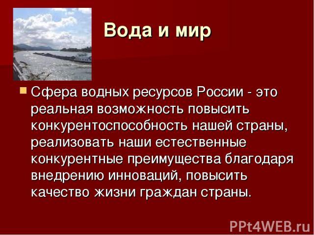 Вода и мир Сфера водных ресурсов России - это реальная возможность повысить конкурентоспособность нашей страны, реализовать наши естественные конкурентные преимущества благодаря внедрению инноваций, повысить качество жизни граждан страны.