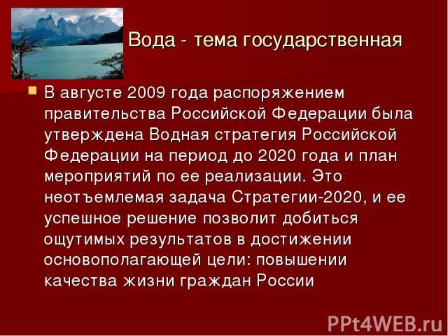 Вода - тема государственная В августе 2009 года распоряжением правительства Российской Федерации была утверждена Водная стратегия Российской Федерации на период до 2020 года и план мероприятий по ее реализации. Это неотъемлемая задача Стратегии-2020…