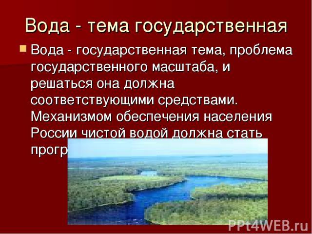 Вода - тема государственная Вода - государственная тема, проблема государственного масштаба, и решаться она должна соответствующими средствами. Механизмом обеспечения населения России чистой водой должна стать программа