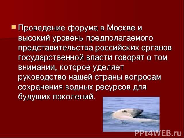 Проведение форума в Москве и высокий уровень предполагаемого представительства российских органов государственной власти говорят о том внимании, которое уделяет руководство нашей страны вопросам сохранения водных ресурсов для будущих поколений.