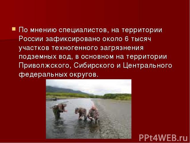 По мнению специалистов, на территории России зафиксировано около 6 тысяч участков техногенного загрязнения подземных вод, в основном на территории Приволжского, Сибирского и Центрального федеральных округов.