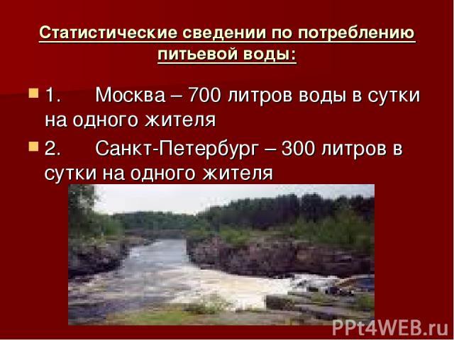 Статистические сведении по потреблению питьевой воды: 1. Москва – 700 литров воды в сутки на одного жителя 2. Санкт-Петербург – 300 литров в сутки на одного жителя