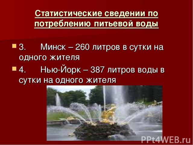 Статистические сведении по потреблению питьевой воды 3. Минск – 260 литров в сутки на одного жителя 4. Нью-Йорк – 387 литров воды в сутки на одного жителя