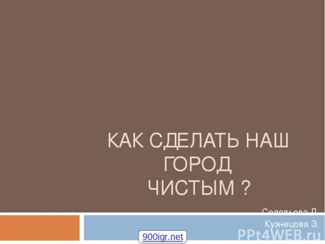 КАК СДЕЛАТЬ НАШ ГОРОД ЧИСТЫМ ? Соловьева Л. Кузнецова З. 900igr.net