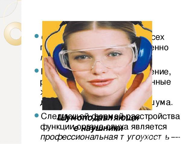 Отмечается подавление всех психических функций, особенно памяти. Головная боль, головокружение, расстройство сна — постоянные жалобы лиц, подвергшихся длительному воздействию шума. Следующей формой расстройства функции органа слуха является професси…