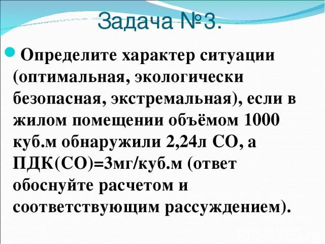 Задача №3. Определите характер ситуации (оптимальная, экологически безопасная, экстремальная), если в жилом помещении объёмом 1000 куб.м обнаружили 2,24л СО, а ПДК(СО)=3мг/куб.м (ответ обоснуйте расчетом и соответствующим рассуждением).