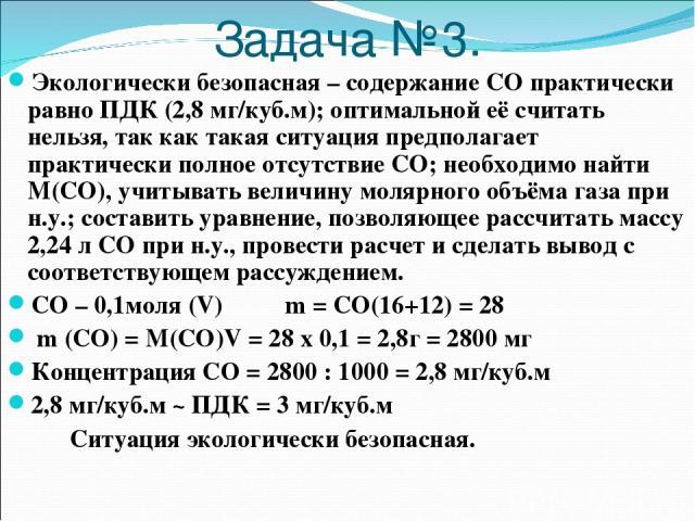 Задача №3. Экологически безопасная – содержание СО практически равно ПДК (2,8 мг/куб.м); оптимальной её считать нельзя, так как такая ситуация предполагает практически полное отсутствие СО; необходимо найти М(СО), учитывать величину молярного объёма…