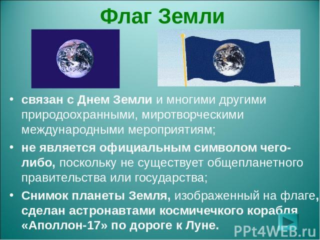 Флаг Земли связан с Днем Земли и многими другими природоохранными, миротворческими международными мероприятиям; не является официальным символом чего-либо, поскольку не существует общепланетного правительства или государства; Снимок планеты Земля, и…