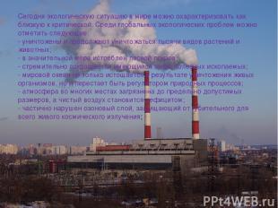 Сегодня экологическую ситуацию в мире можно охарактеризовать как близкую к крити