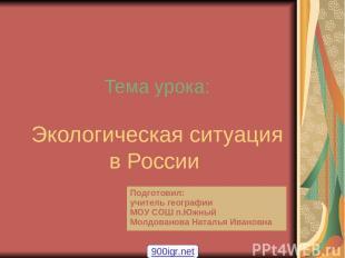 Тема урока: Экологическая ситуация в России 900igr.net Подготовил: учитель геогр