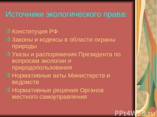 Источники экологического права: Конституция РФ Законы и кодексы в области охраны