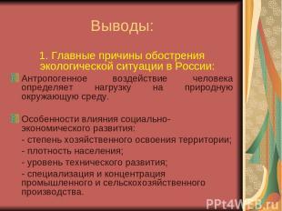 Выводы: 1. Главные причины обострения экологической ситуации в России: Антропоге