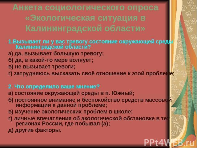 Анкета социологического опроса «Экологическая ситуация в Калининградской области» 1.Вызывает ли у вас тревогу состояние окружающей среды Калининградской области? а) да, вызывает большую тревогу; б) да, в какой-то мере волнует; в) не вызывает тревоги…