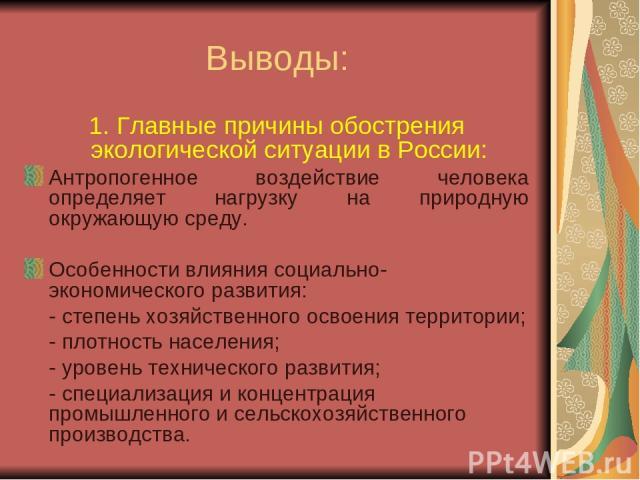 Выводы: 1. Главные причины обострения экологической ситуации в России: Антропогенное воздействие человека определяет нагрузку на природную окружающую среду. Особенности влияния социально-экономического развития: - степень хозяйственного освоения тер…