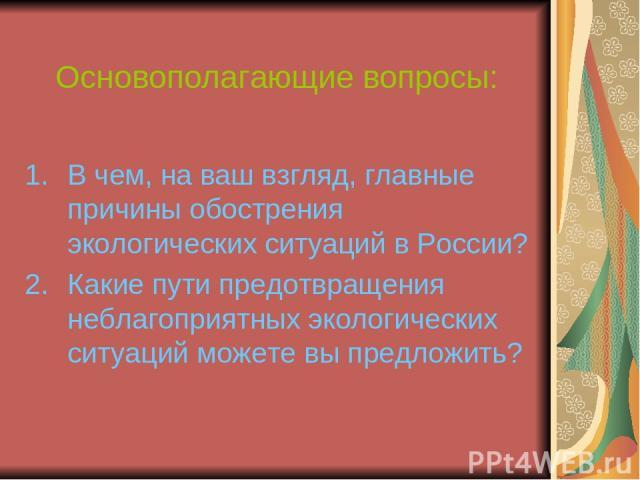 Основополагающие вопросы: В чем, на ваш взгляд, главные причины обострения экологических ситуаций в России? Какие пути предотвращения неблагоприятных экологических ситуаций можете вы предложить?