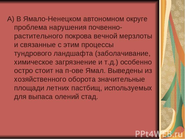 А) В Ямало-Ненецком автономном округе проблема нарушения почвенно-растительного покрова вечной мерзлоты и связанные с этим процессы тундрового ландшафта (заболачивание, химическое загрязнение и т.д.) особенно остро стоит на п-ове Ямал. Выведены из х…