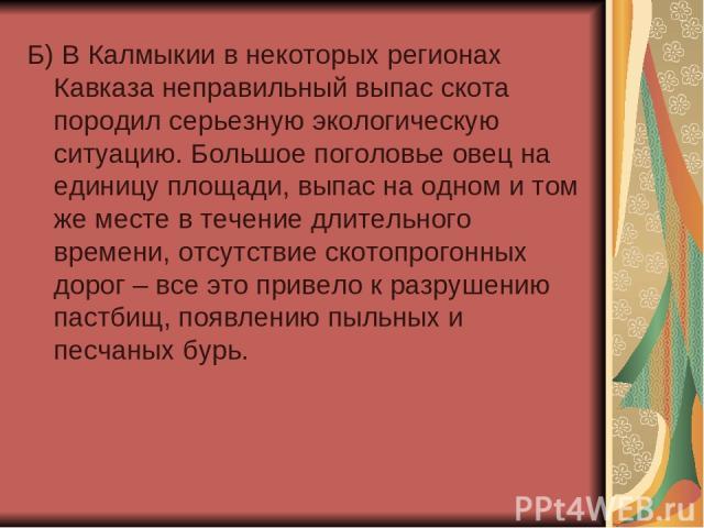 Б) В Калмыкии в некоторых регионах Кавказа неправильный выпас скота породил серьезную экологическую ситуацию. Большое поголовье овец на единицу площади, выпас на одном и том же месте в течение длительного времени, отсутствие скотопрогонных дорог – в…