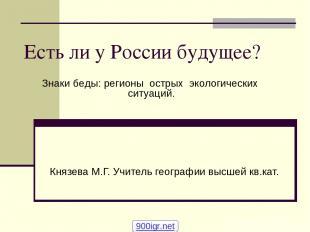 Есть ли у России будущее? Князева М.Г. Учитель географии высшей кв.кат. Знаки бе