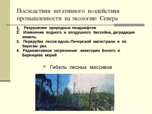 Последствия негативного воздействия промышленности на экологию Севера Гибель лесных массивов 1. Разрушение природных ландшафтов Изменение водного и воздушного бассейна, деградация земель. Перерубка лесов вдоль Печорской магистрали и по берегам рек. …