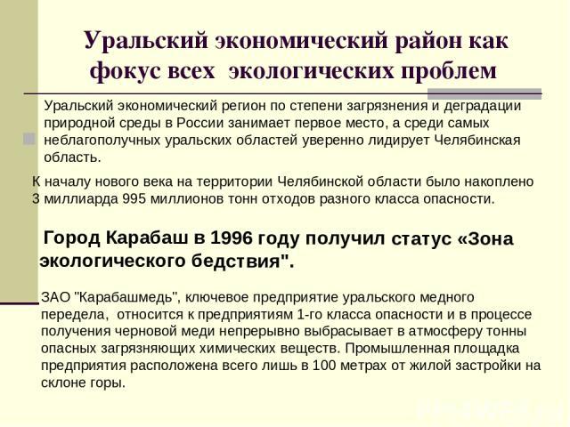Уральский экономический район как фокус всех экологических проблем Уральский экономический регион по степени загрязнения и деградации природной среды в России занимает первое место, а среди самых неблагополучных уральских областей уверенно лидирует …