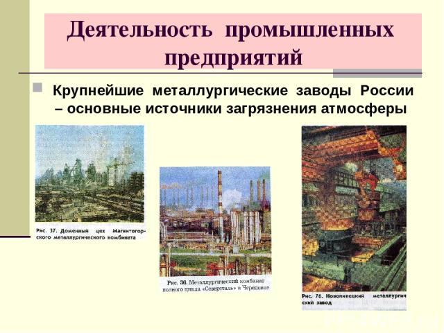 Деятельность промышленных предприятий Крупнейшие металлургические заводы России – основные источники загрязнения атмосферы