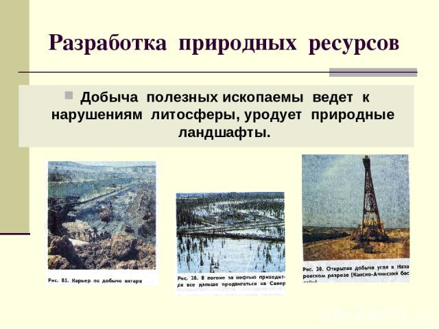 Разработка природных ресурсов Добыча полезных ископаемы ведет к нарушениям литосферы, уродует природные ландшафты.
