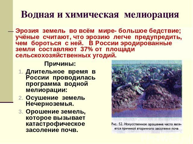 Водная и химическая мелиорация Причины: Длительное время в России проводилась программа водной мелиорации: Осушение земель Нечерноземья. Орошение земель, которое вызывает катастрофическое засоление почв. Эрозия земель во всём мире- большое бедствие;…