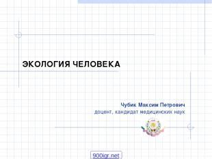 ЭКОЛОГИЯ ЧЕЛОВЕКА Чубик Максим Петрович доцент, кандидат медицинских наук 900igr
