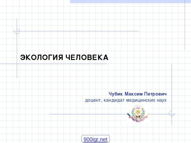 ЭКОЛОГИЯ ЧЕЛОВЕКА Чубик Максим Петрович доцент, кандидат медицинских наук 900igr.net