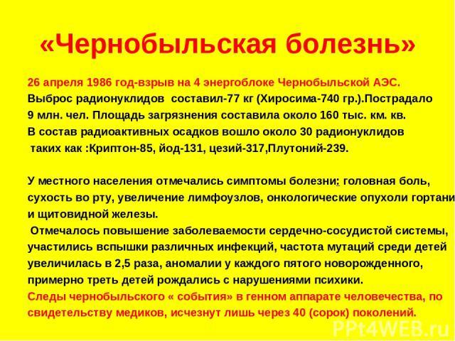 «Чернобыльская болезнь» 26 апреля 1986 год-взрыв на 4 энергоблоке Чернобыльской АЭС. Выброс радионуклидов составил-77 кг (Хиросима-740 гр.).Пострадало 9 млн. чел. Площадь загрязнения составила около 160 тыс. км. кв. В состав радиоактивных осадков во…
