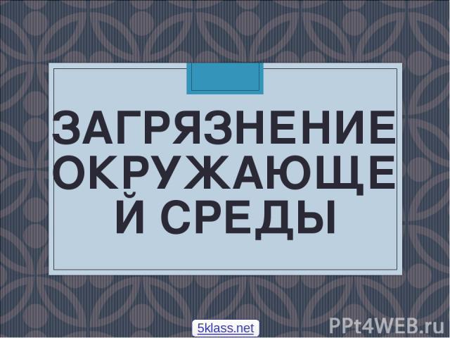 ЗАГРЯЗНЕНИЕ ОКРУЖАЮЩЕЙ СРЕДЫ 5klass.net