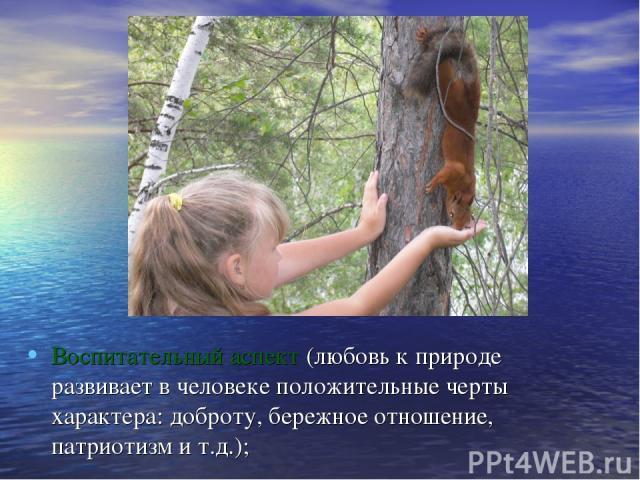 Воспитательный аспект (любовь к природе развивает в человеке положительные черты характера: доброту, бережное отношение, патриотизм и т.д.);