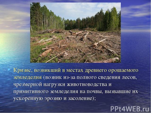 Кризис, возникший в местах древнего орошаемого земледелия (возник из-за полного сведения лесов, чрезмерной нагрузки животноводства и примитивного земледелия на почвы, вызвавшие их ускоренную эрозию и засоление);