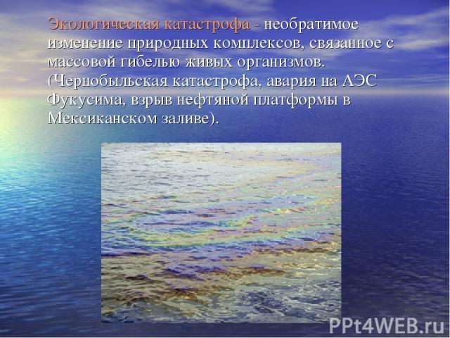 Экологическая катастрофа - необратимое изменение природных комплексов, связанное с массовой гибелью живых организмов. (Чернобыльская катастрофа, авария на АЭС Фукусима, взрыв нефтяной платформы в Мексиканском заливе).