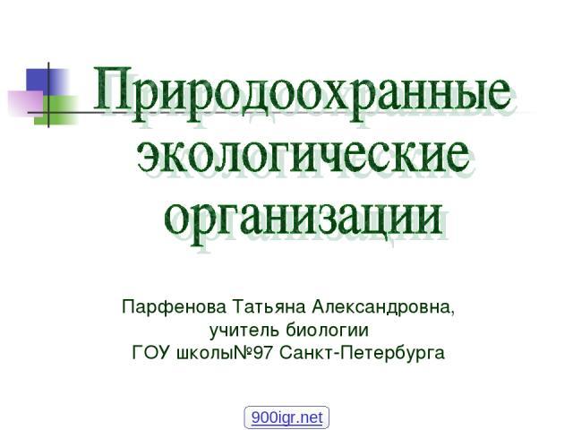 Парфенова Татьяна Александровна, учитель биологии ГОУ школы№97 Санкт-Петербурга 900igr.net