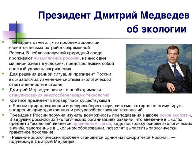 Президент Дмитрий Медведев об экологии Президент отметил, что проблема экологии является весьма острой в современной России. В неблагополучной природной среде проживают 40 миллионов россиян, из них один миллион живет в условиях, представляющих собой…