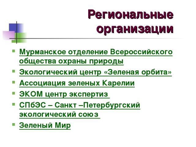 Мурманское отделение Всероссийского общества охраны природы Экологический центр «Зеленая орбита» Ассоциация зеленых Карелии ЭКОМ центр экспертиз СПбЭС – Санкт –Петербургский экологический союз Зеленый Мир Региональные организации