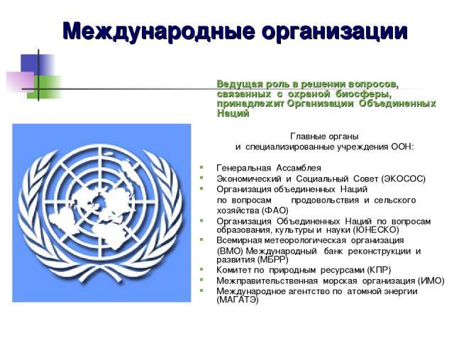Ведущая роль в решении вопросов, связанных с охраной биосферы, принадлежит Организации Объединенных Наций Главные органы и специализированные учреждения ООН: Генеральная Ассамблея Экономический и Социальный Совет (ЭКОСОС) Организация объед…