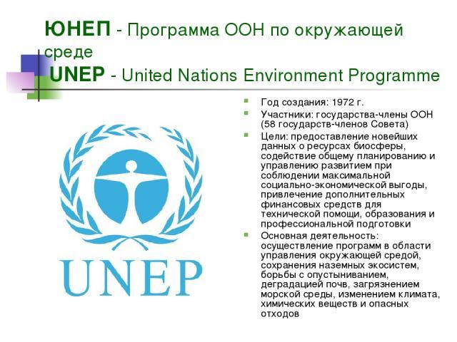 ЮНЕП - Программа ООН по окружающей среде UNEP - United Nations Environment Programme Год создания: 1972 г. Участники: государства-члены ООН (58 государств-членов Совета) Цели: предоставление новейших данных о ресурсах биосферы, содействие общему пла…
