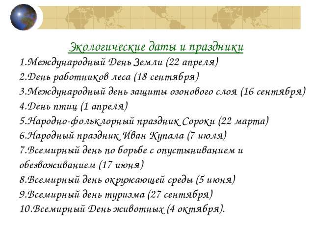 Экологические даты и праздники Международный День Земли (22 апреля) День работников леса (18 сентября) Международный день защиты озонового слоя (16 сентября) День птиц (1 апреля) Народно-фольклорный праздник Сороки (22 марта) Народный праздник Иван …
