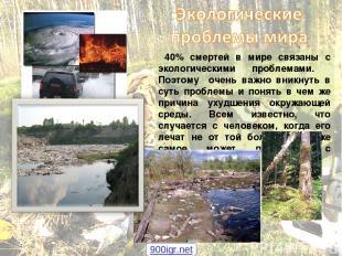 40% смертей в мире связаны с экологическими проблемами. Поэтому очень важно вник