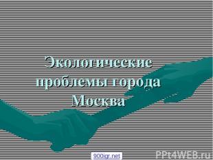 Экологические проблемы города Москва 900igr.net