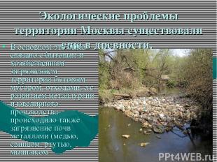 Экологические проблемы территории Москвы существовали еще в древности. В основно