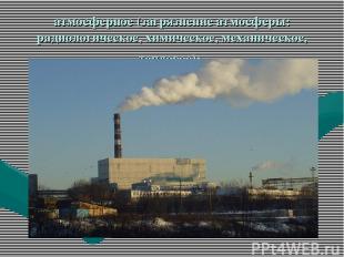 атмосферное (загрязнение атмосферы: радиологическое, химическое, механическое, т