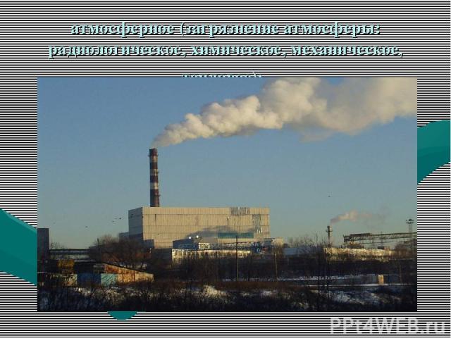 атмосферное (загрязнение атмосферы: радиологическое, химическое, механическое, тепловое);