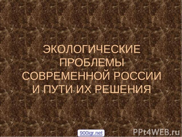 ЭКОЛОГИЧЕСКИЕ ПРОБЛЕМЫ СОВРЕМЕННОЙ РОССИИ И ПУТИ ИХ РЕШЕНИЯ 900igr.net