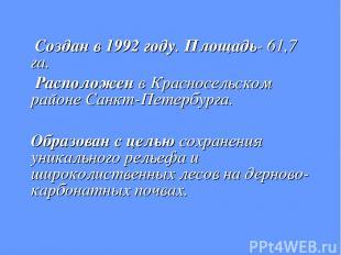 Создан в 1992 году. Площадь- 61,7 га. Расположен в Красносельском районе Санкт-П